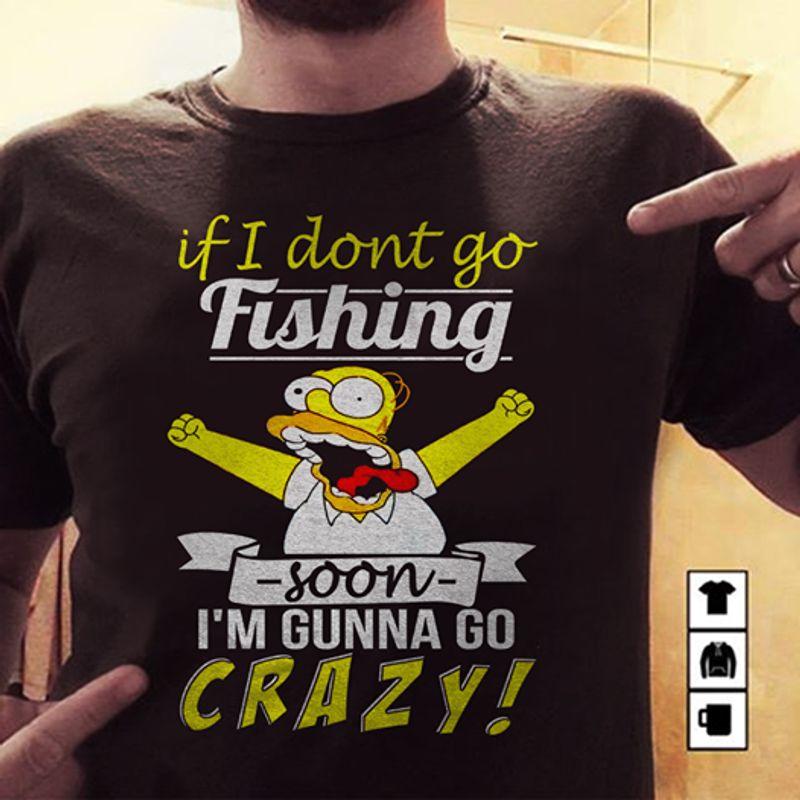 If I Dont Go Fishing Soon Im Gunna Go Crazy  T-shirt Black A8