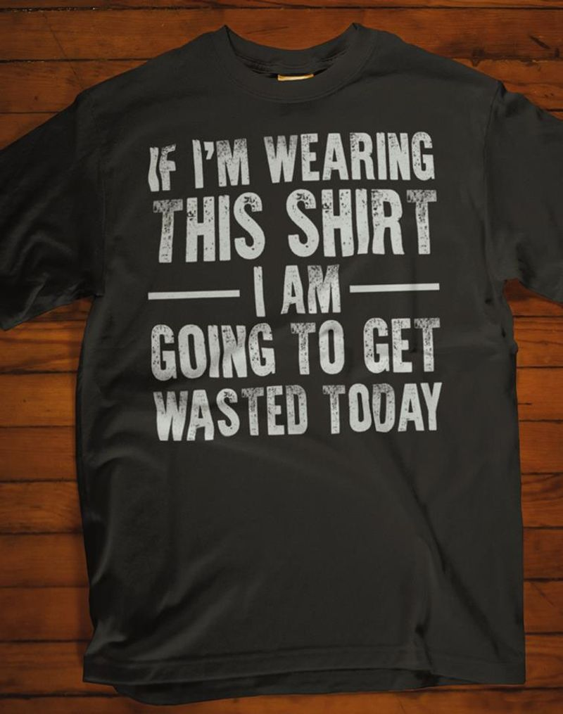 If Im Wearing This Shirt I Am Going To Get Wasted Today T-shirt Black B7