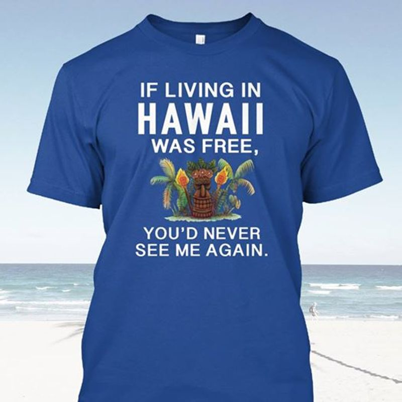 If Living In Hawaii Was Free Youd Never See Me Again T Shirt Blue A4
