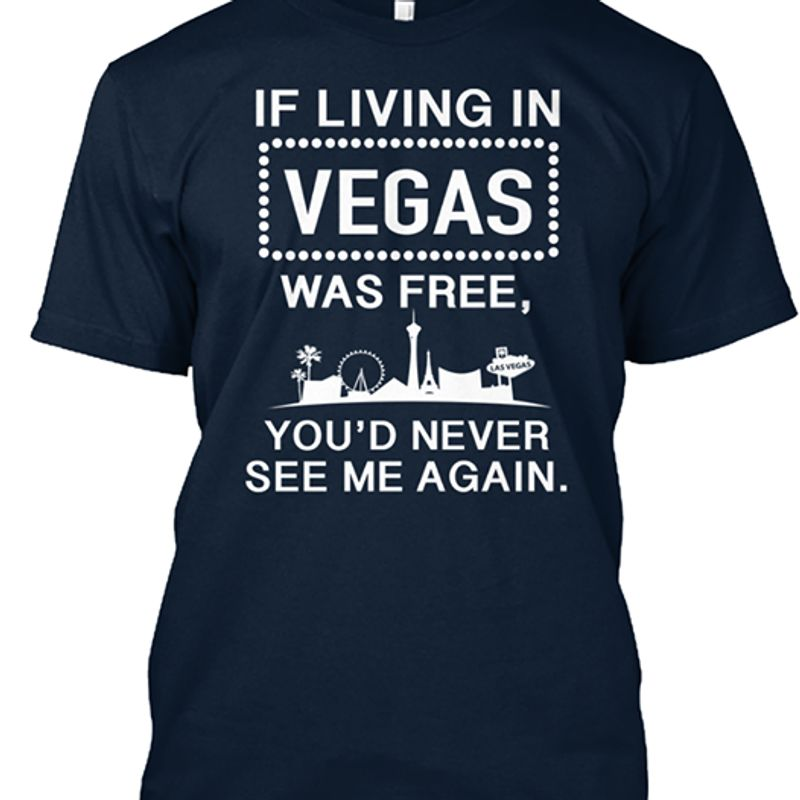 If Living N Vegas Was Free You'd Never See Me Again T-shirt Black A5