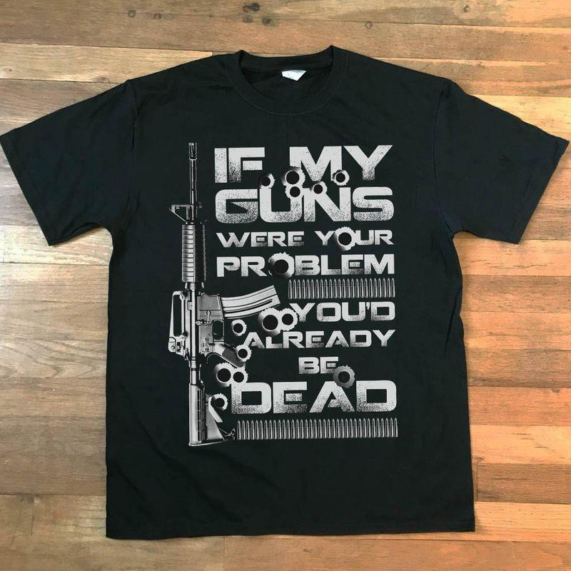 If My Guns Were Your Problem You'd Already Be Dead Black T Shirt Men/ Woman S-6XL Cotton