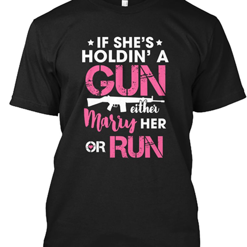 If She S Holdin A Gun Either Marry Her Or Run T-shirt Black A8