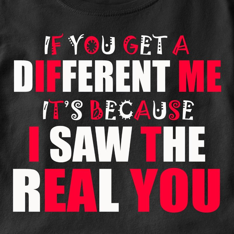 If You Get A Different Me It's Because I Saw The Real You Black T Shirt Men/ Woman S-6XL Cotton