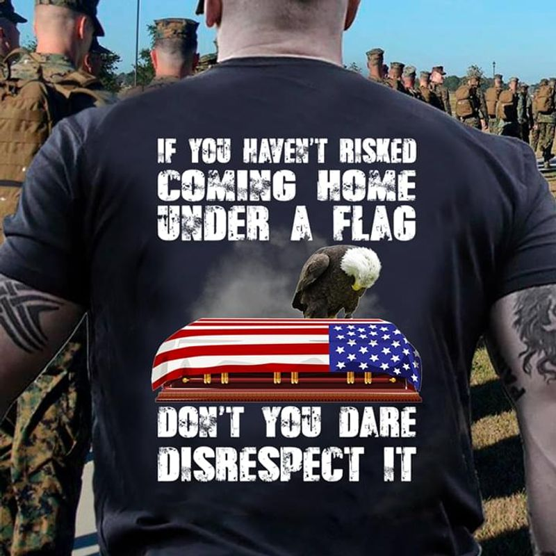 If You Haven't Risked Coming Home Under A Flag Don't You Dare Disrespect It Back Side Navy T Shirt Men And Women S-6XL Cotton