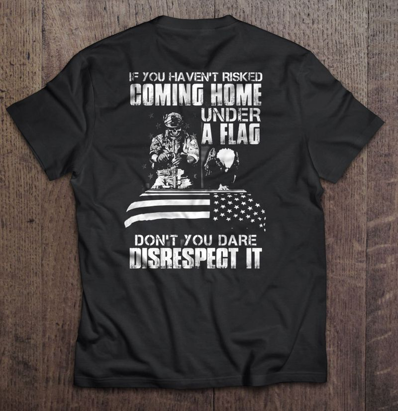 If You Havent Risked Coming Home Under A Flag Dont You Dare Disrespect It - Veteran - T-Shirts Black