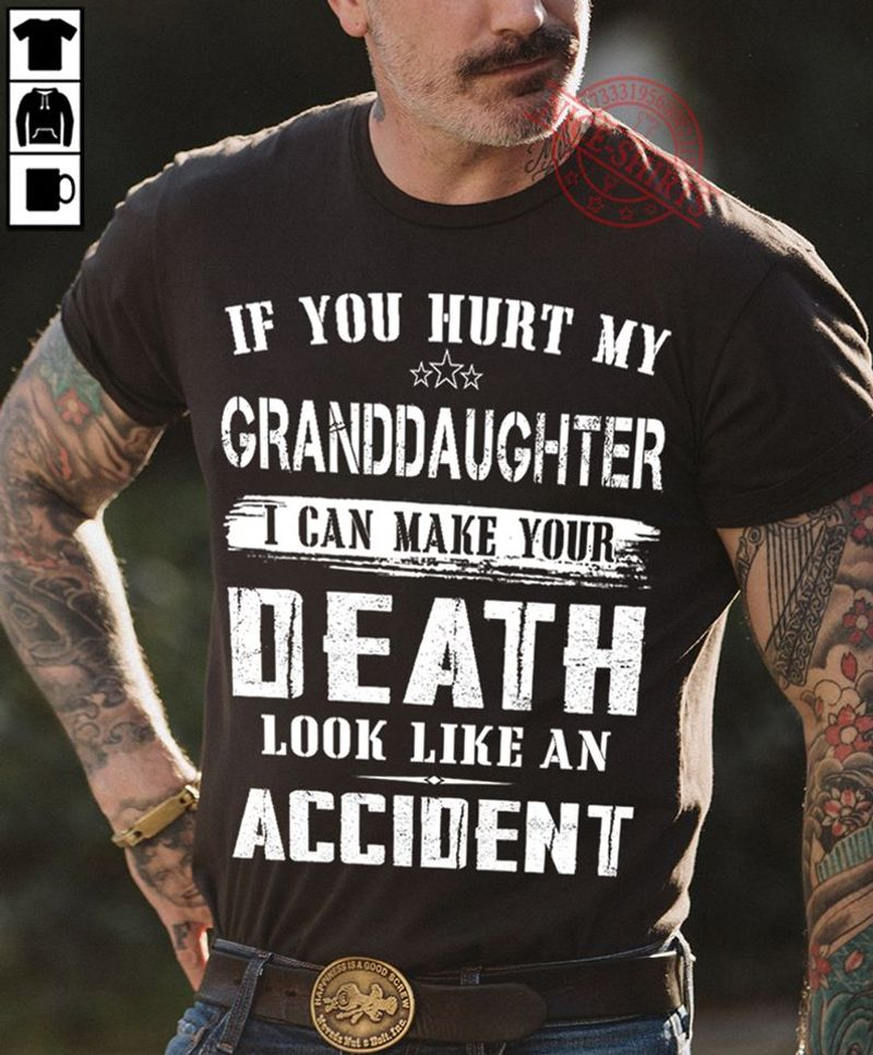 If You Hurt My Granddaughter I Can Make Your Death Look Like An Accident T Shirt Black A3