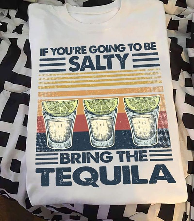 If You're Going To Be Salty Bring The Tequila White T Shirt Men/ Woman S-6XL Cotton