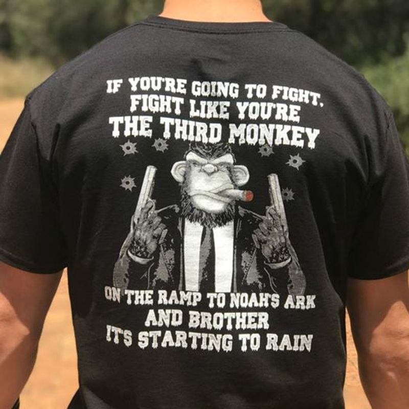 If You Re Going To Fight Fight Like You Re The Third Monkey  On The Ramp To Noahs Ark And Brother Its Starting To Rain T-shirt Black A8
