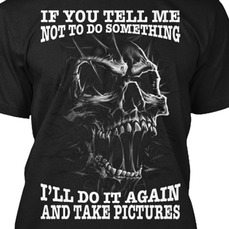 If You Tell Me Not To Do Something I Ll Do It Again And Take Pictures T-shirt Black A8