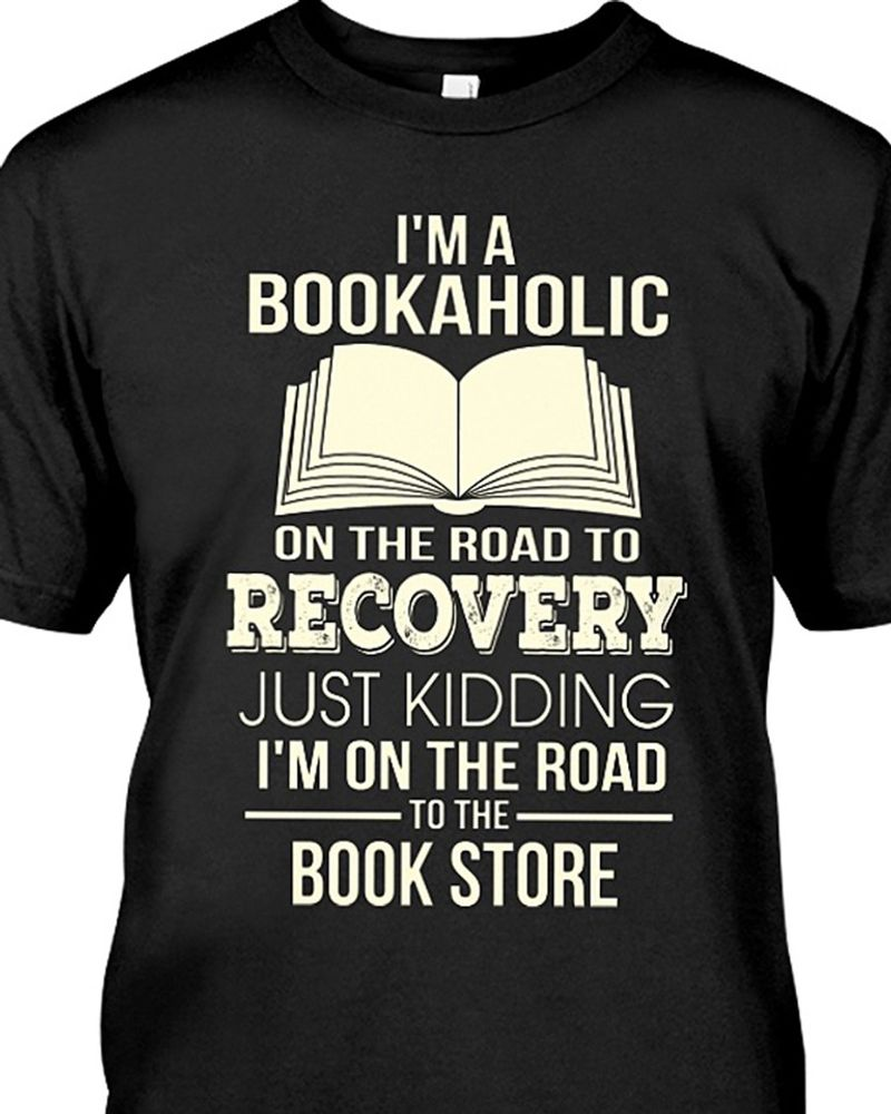 Im A Bookaholic On The Road To Recovery Just Kidding Im On The Road To The Book Store T-shirt Black A8