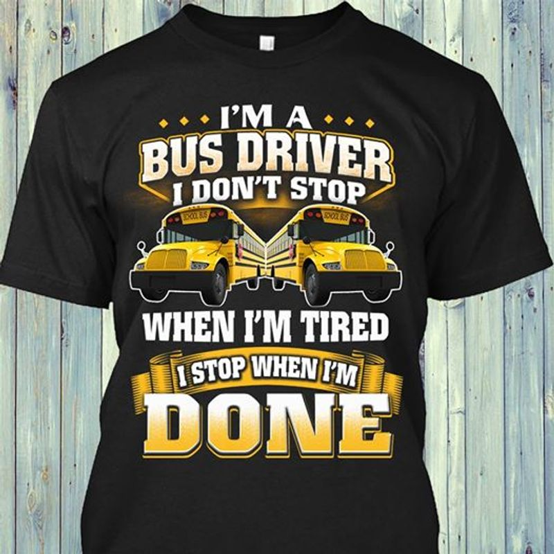Im A Bus Driver I Don't Stop When Im Tired I Stop When Im Done Truck T-shirt Black A5