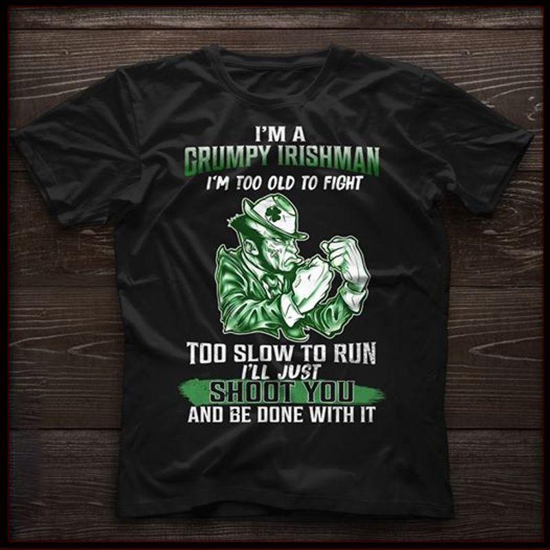 Im A Grumpy Irishman Too Old To Fight Too Slow To Run T Shirt Black