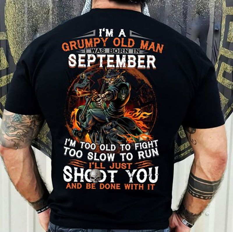 Im A Grumpy Old Man I Was Born In September Ill Just Shoot You And Be Done With It T Shirt Black A8