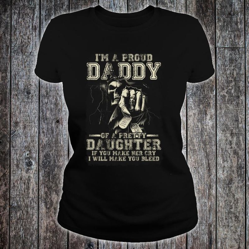 Im A Proud Daddy Of A Pretty Daughter If You Make Her Cry I Will Make You Bleed T Shirt Black