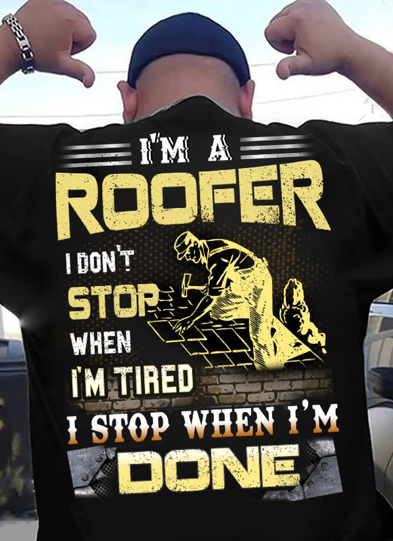 Im A Roofer I Dont Stop When Im Tired I Stop When Im Done T-shirt Black