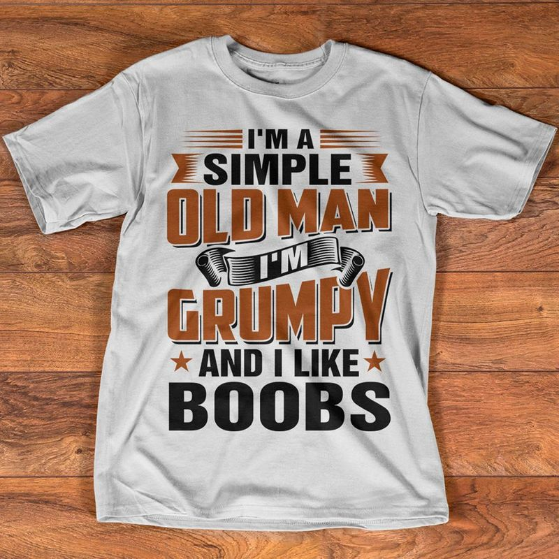 Im A Simple Old Man Im Grumpy And I Like Boobs T Shirt White B4