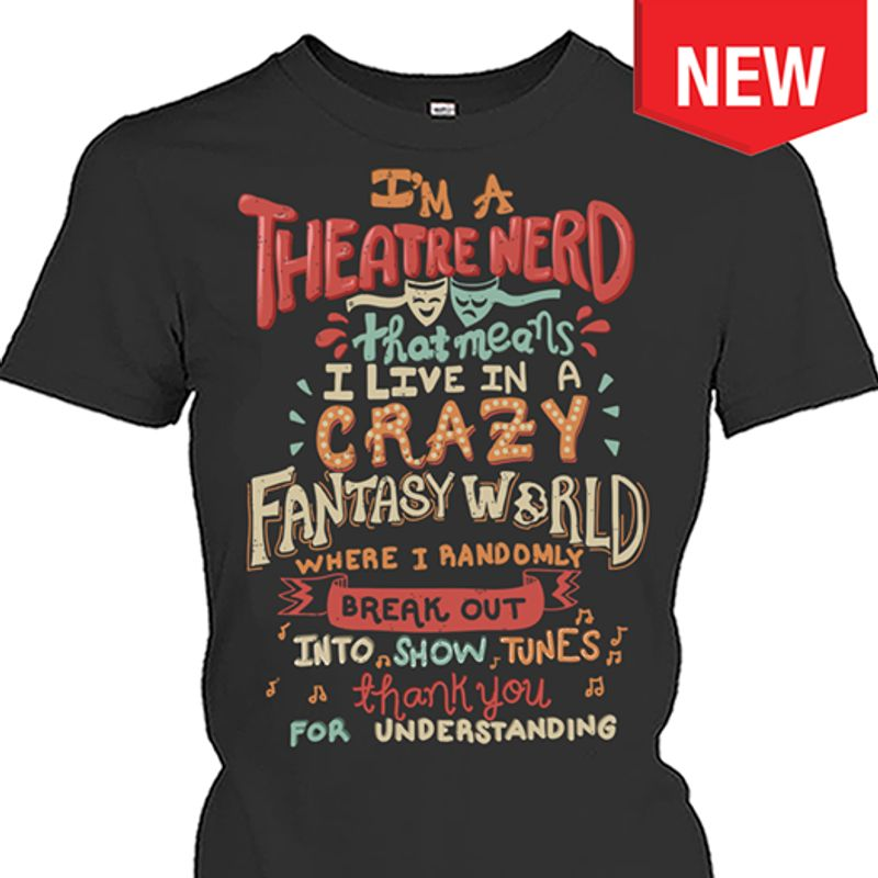 Im A Theatre Nerd That Means I Live In A Crazy Fantasy World Where I Randomly Break Out T-shirt Black B7