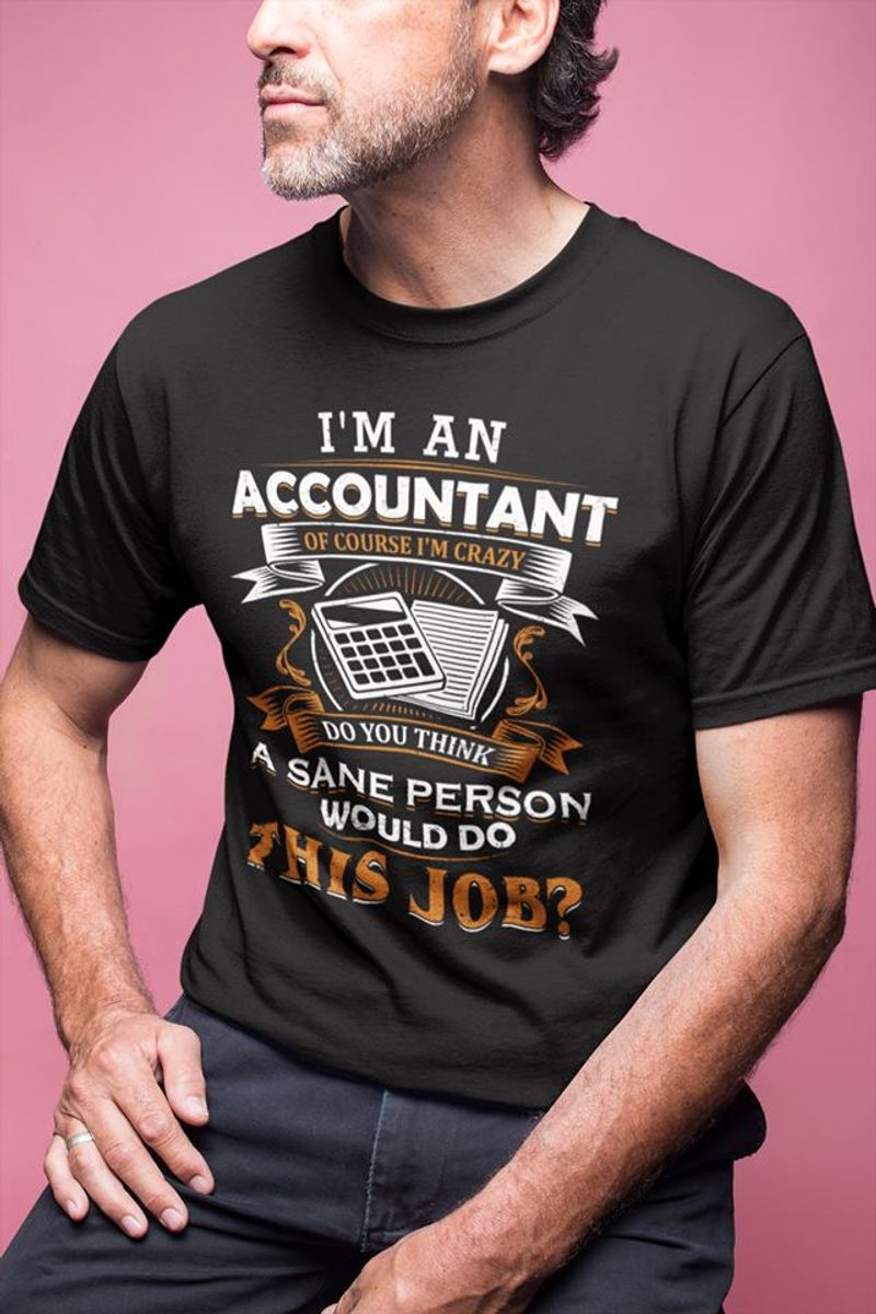 Im An Accountant Of Course Im Crazy Do You Think A Sane Person Would Do This Job T Shirt Black A4