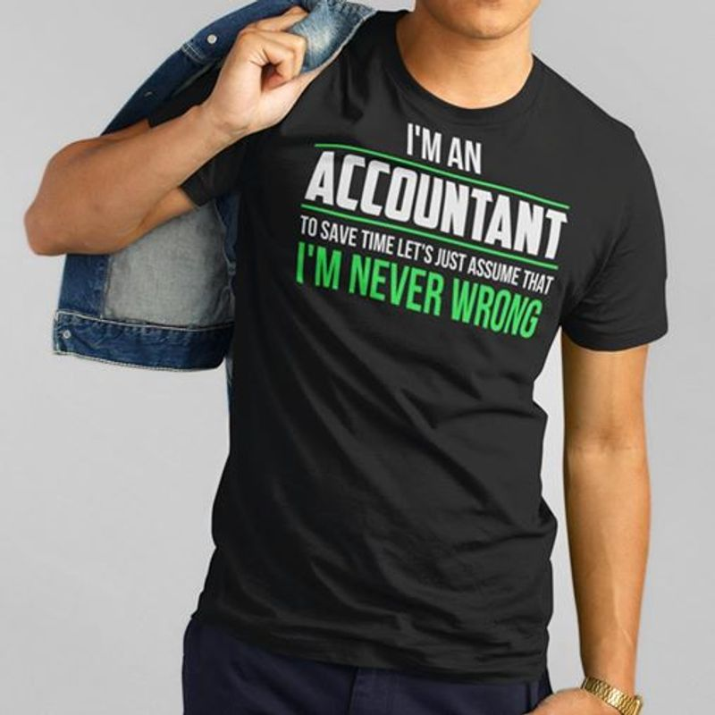 Im An Accountant To Save Time Lets Just Assume That Im Never Wrong T-shirt Black A4