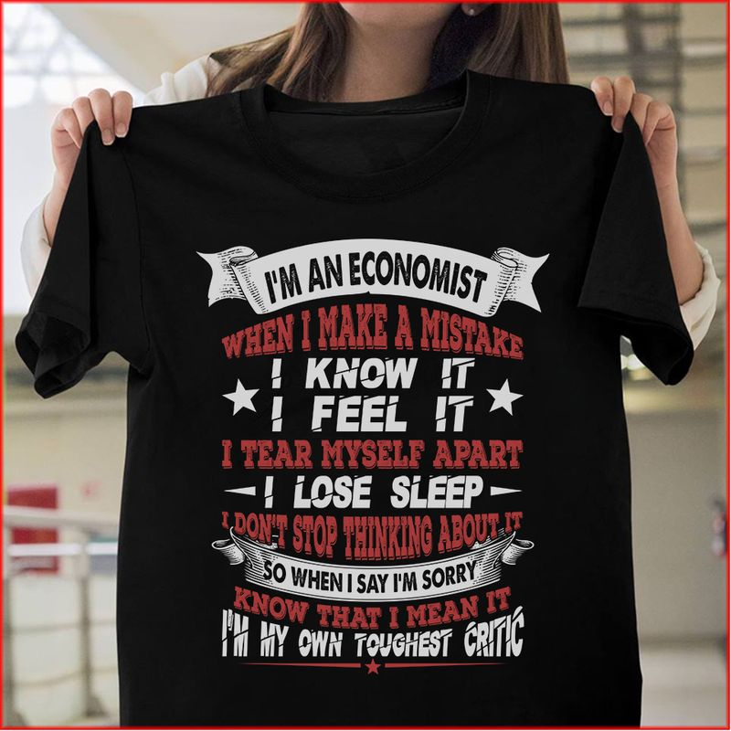 Im An Economist When I Make A Mistake I Know It I Feel It I Tear Myself Apart I Lose Sleep I Dont Stop Thinking About It T-shirt Black A4