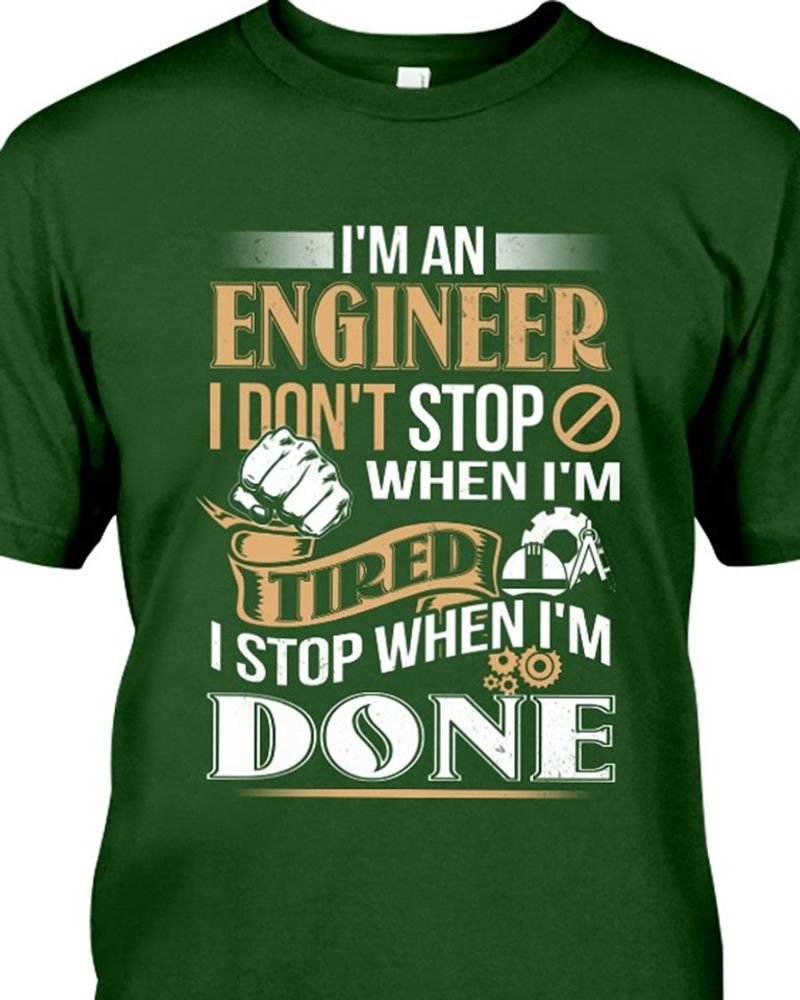 Im An Engineer I Dont Stop When Im Tired I Stop When Im Done T-shirt Green A8