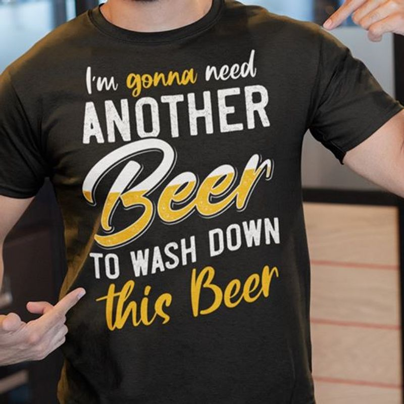Im Gonna Need Another Beer To Wash Down This Beer  T-shirt Black A5