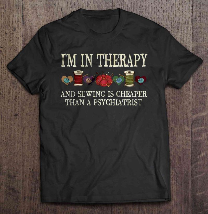 Im In Therapy And Sewing Is Cheaper Than A Psychiatrist T-Shirt Black