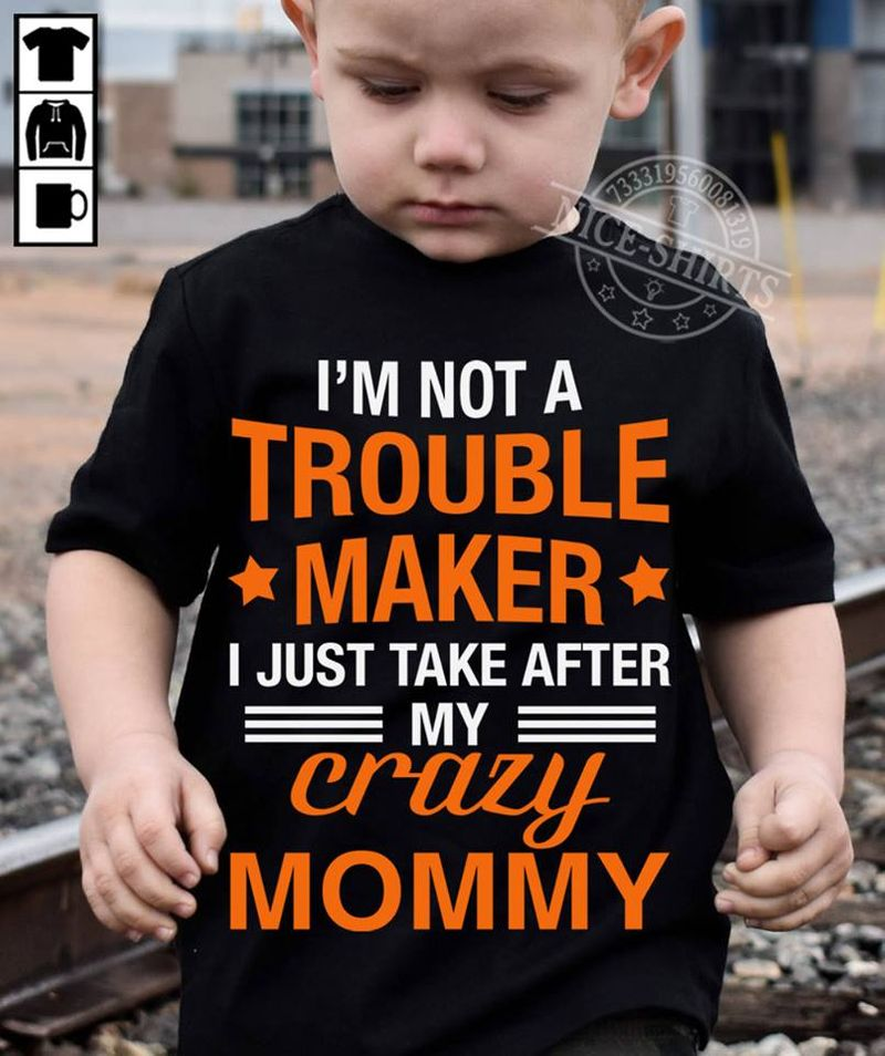 Im Not A Trouble Maker I Just Take After My Crazy Mommy T Shirt Black A3