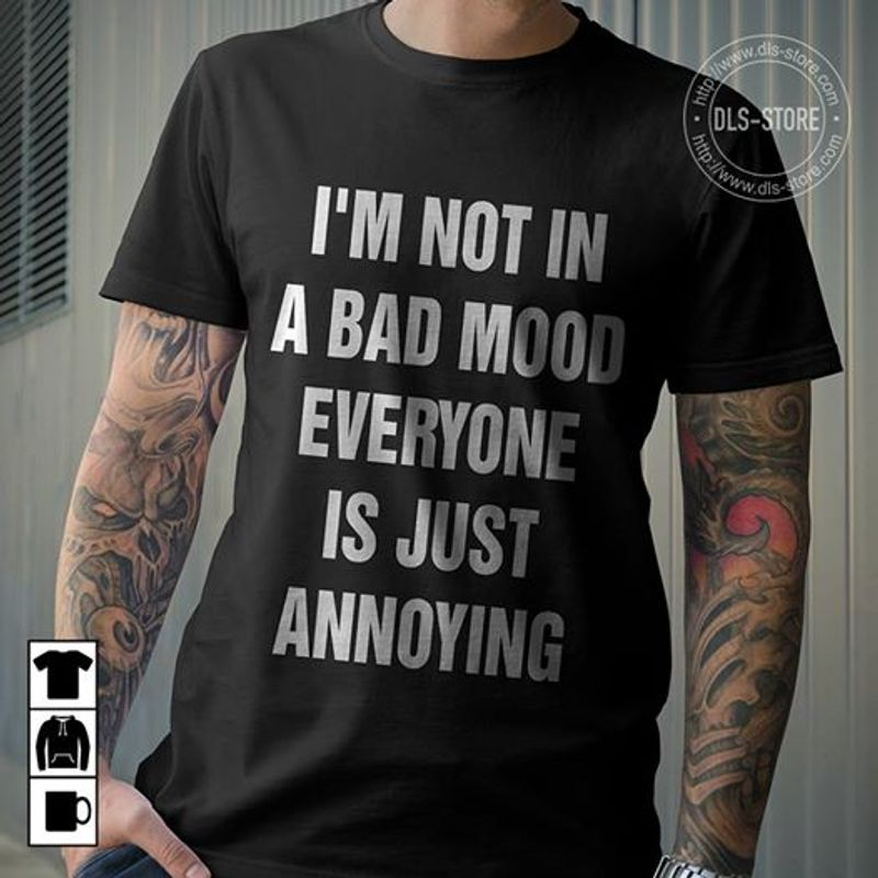 Im Not In A Bad Mood Everyone Is Just Annoying T-shirt Black B4