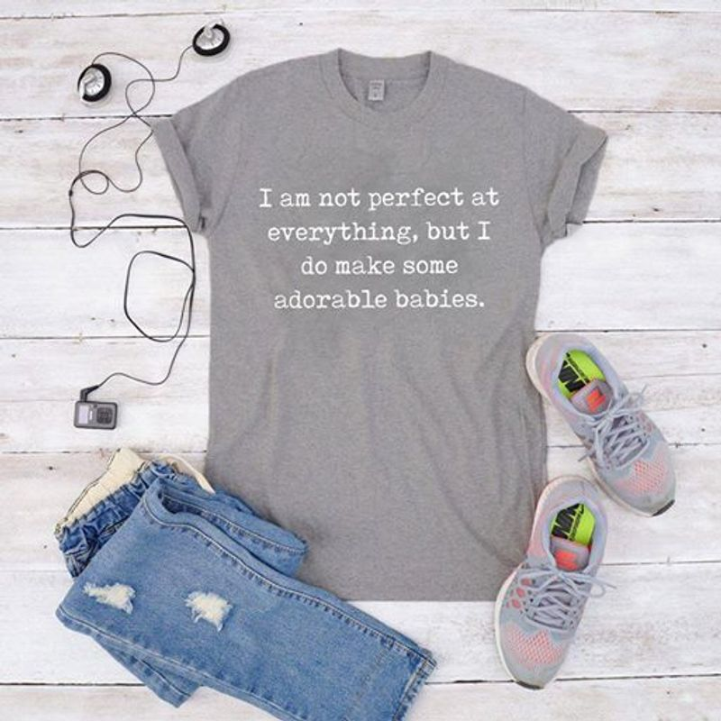 Im Not Perfect At Everything But I Do Make Some Adorable Babies   T-shirt Grey B4