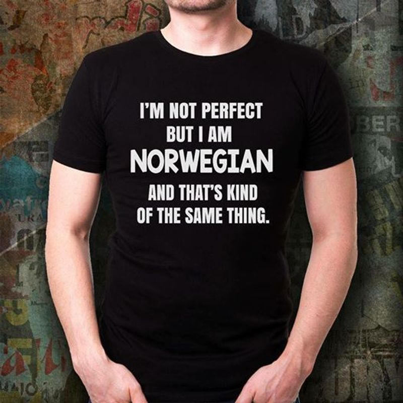 Im Not Perfect But I Am Norwegian And Thats Kind Of The Same Thing T-shirt Black B7
