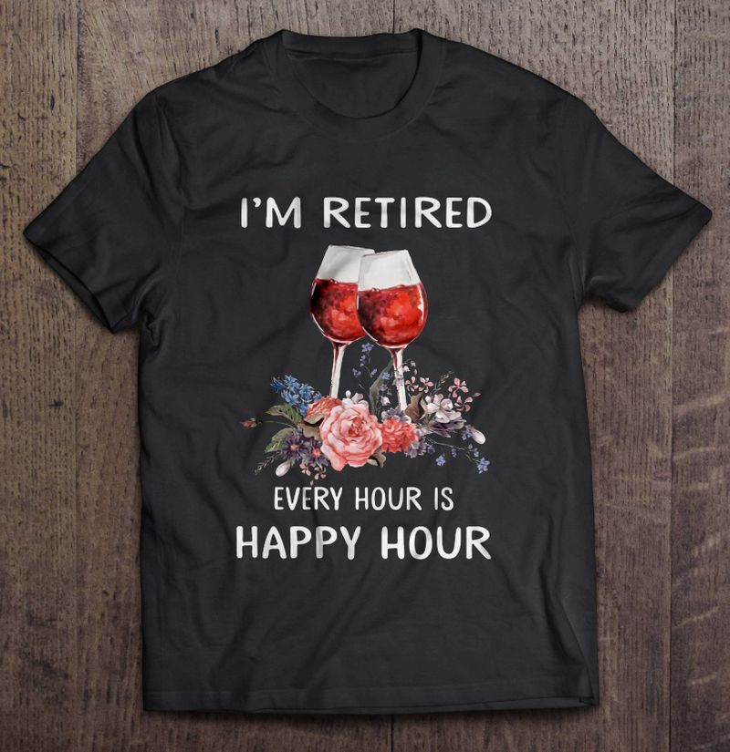 Im Retired Every Hour Is Happy Hour Flowers Glass T-shirt Black
