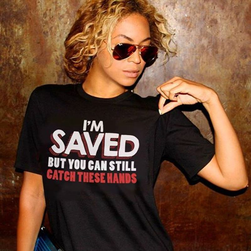Im Saved But You Can Still Catch These Hands  T-shirt Black A8