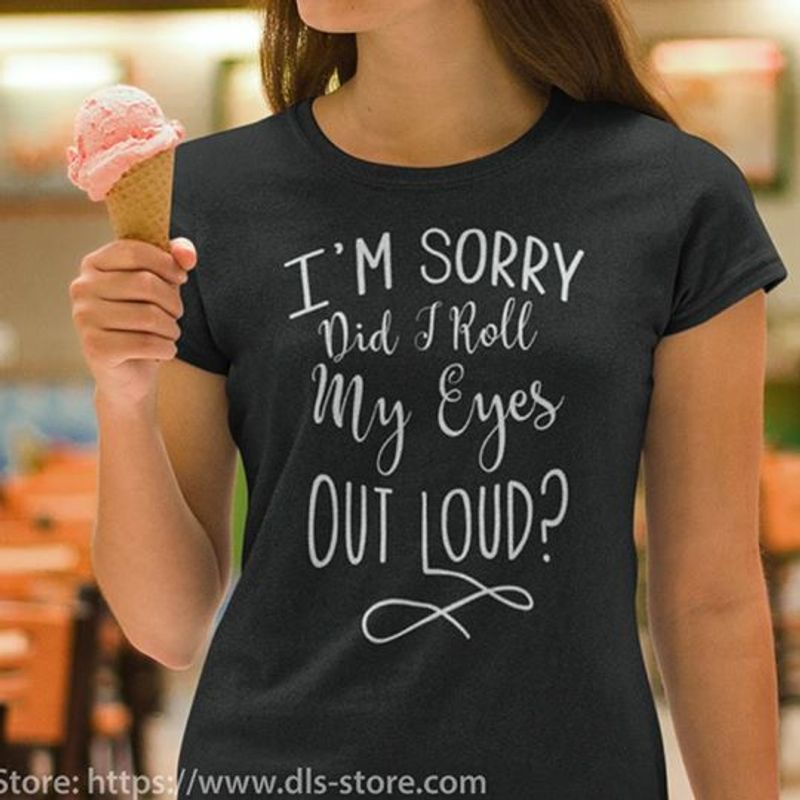 Im Sorry Did I Roll My Eyes Out Loud  T-shirt Black A5