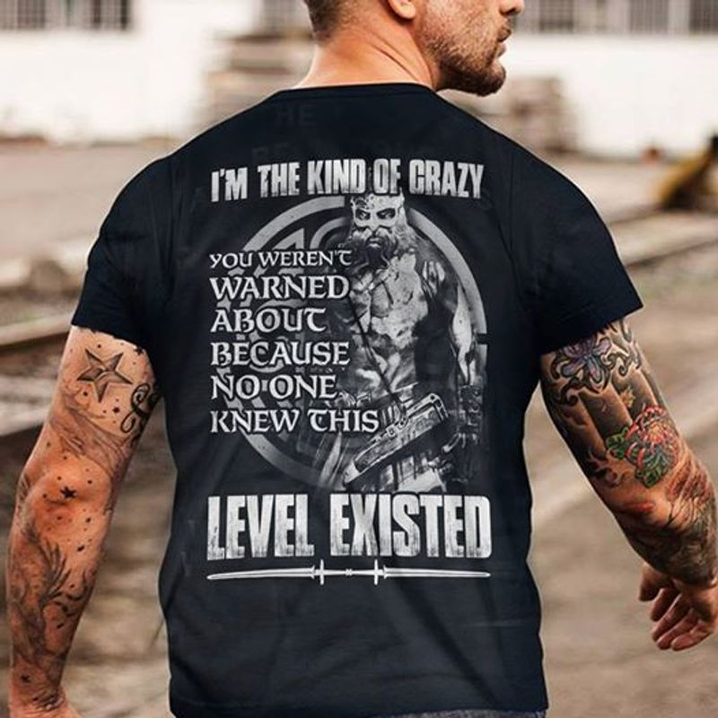 Im The Kind Of Crazy You Werent Warned About Because No One Knew This Level Existed T-Shirt Black B7