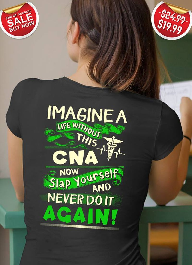 Imagine A Life Without This Cna Now Slap Yourself And Never Do It Again T-shirt Black A8