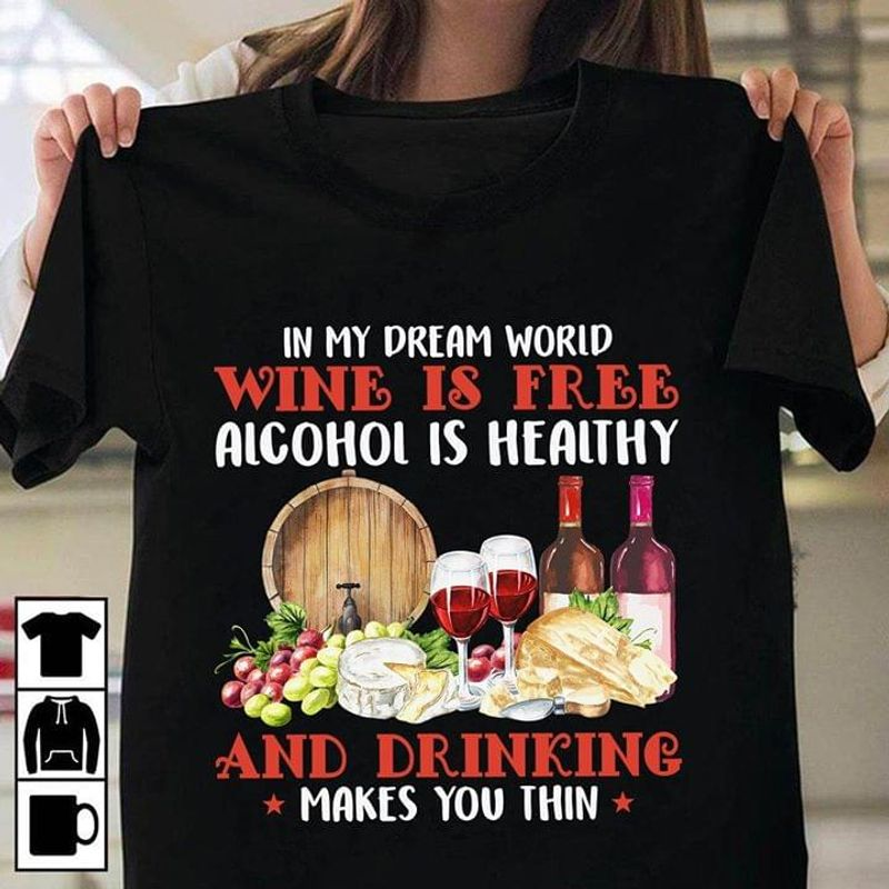 In My Dream World Wine Is Free Alcohol Is Healthy Drinking Makes You Thin Black T Shirt Men And Women S-6XL Cotton