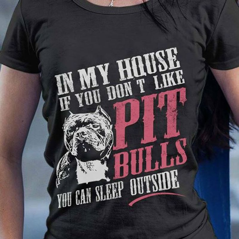 In My House If You Dont Like Pit Bulls You Can Sleep Outside T-shirt Black A8