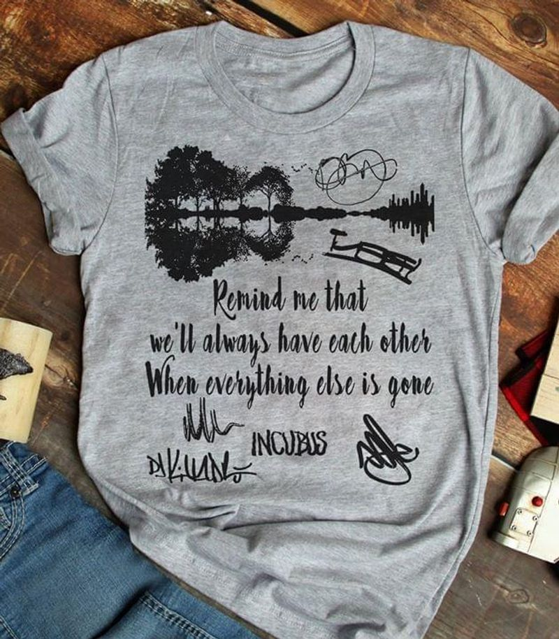 Incubus Lovers Remind Me That We'll Always Have Each Other When Everything Else Is Gone Guitar Signature Grey T Shirt Men/ Woman S-6XL Cotton