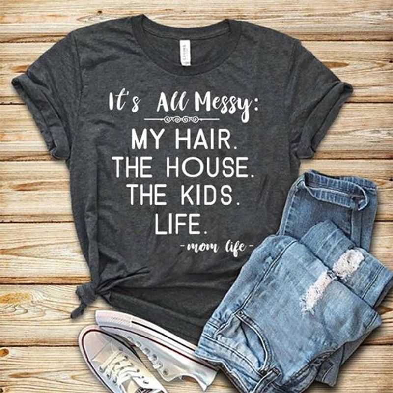 It Is All Messy My Hair The House The Kids Life Mom Life T-shirt Black B1
