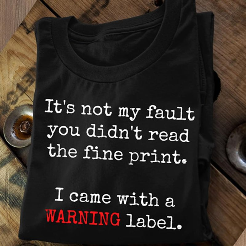 It's Not My Fault You Didn't Read The Fine Print I Came With A Warning Label Black T Shirt Men And Women S-6XL Cotton