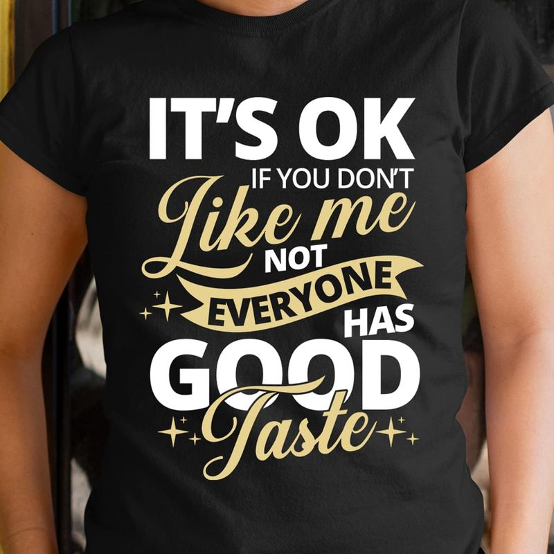 It'S Ok If You Don'T Like Me Not Everyone Has Good Taste Funny Quote Black T Shirt Men/ Woman S-6XL Cotton