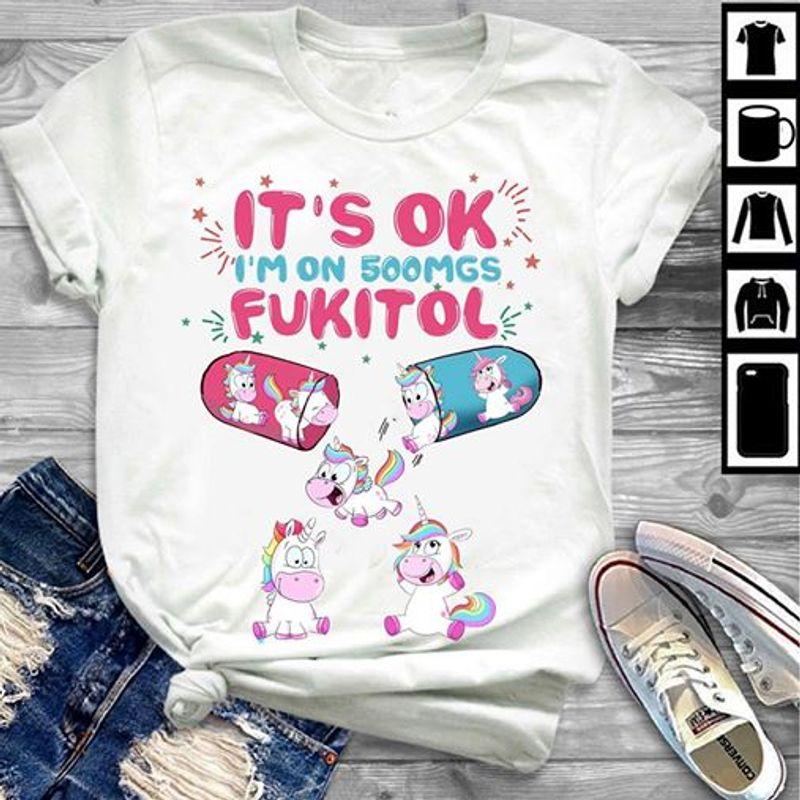 It's Ok Im On 500mgs Fukitol Unicorns T-shirt White A5