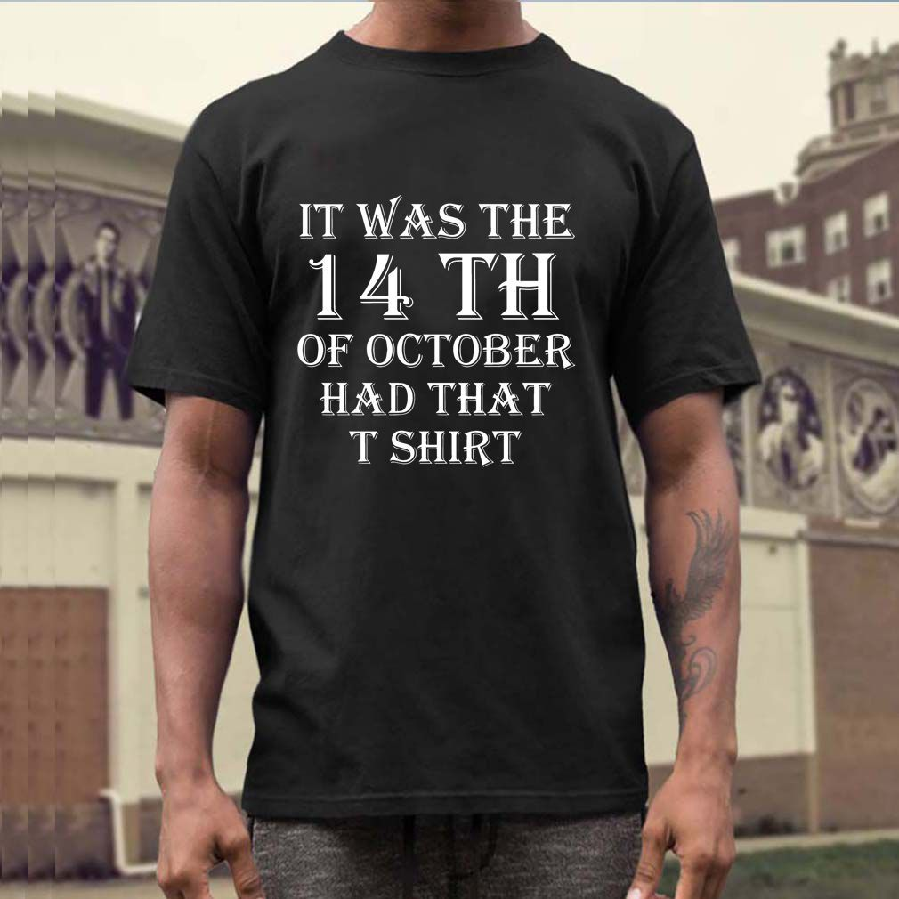 It Was The 14th Of October Had That T-Shirt