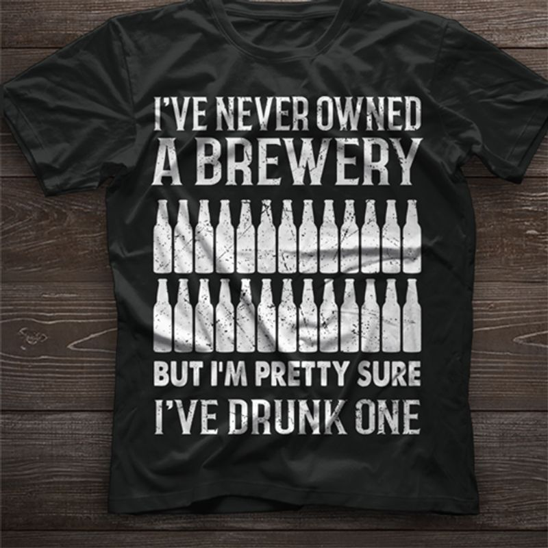 Ive Never Owned A Brewery But Im Pretty Sure Ive Drunk One T-shirt Black A8