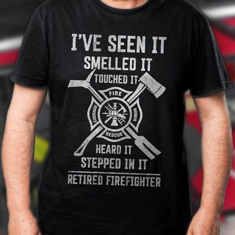 Ive Seen It Smelled It Touched It Heard It Stepped In It Retired Firefighter T-shirt Black A8