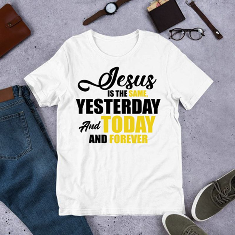 Jesus Is The Same Yesterday And Today And Forever Shirt White A4