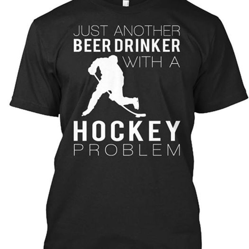 Jsut Another Beer Drinker With A Hockey Problem   T-shirt Black B1