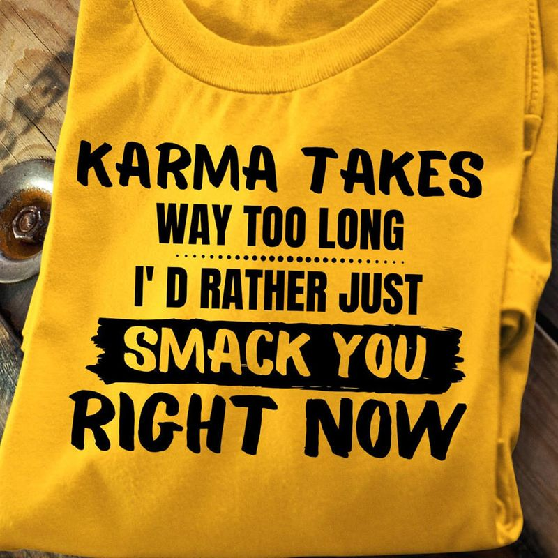 Karma Takes Way Too Long I'd Rather Smack You Right Now  T Shirts Yellow A5