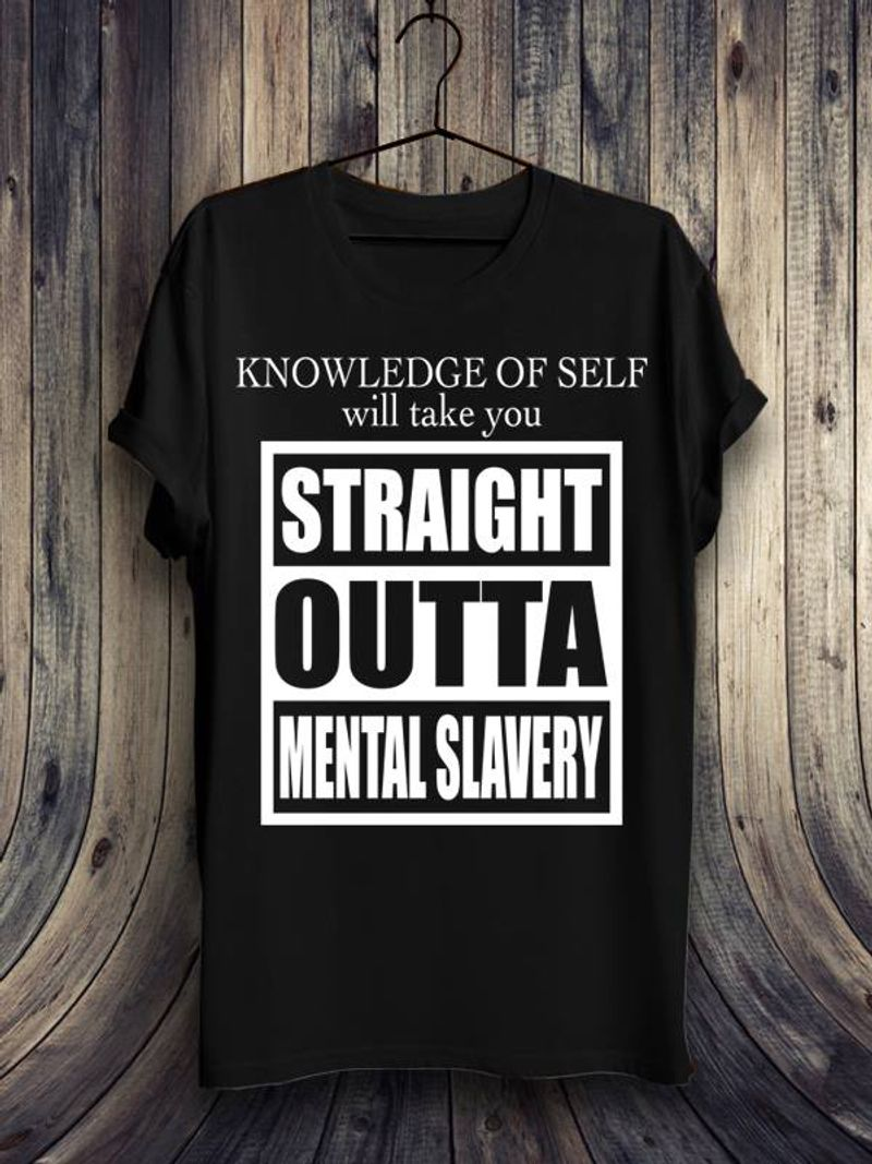 Knowledge Of Self Will Take You Straight Outta Mental Slavery  T-shirt Black B1